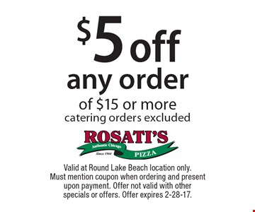 $5 off any order of $15 or more catering orders excluded. Valid at Round Lake Beach location only. Must mention coupon when ordering and present upon payment. Offer not valid with other specials or offers. Offer expires 2-28-17.