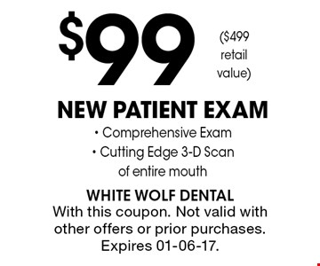 $99 New Patient Exam- Comprehensive Exam- Cutting Edge 3-D Scanof entire mouth. With this coupon. Not valid with other offers or prior purchases. Expires 01-06-17.