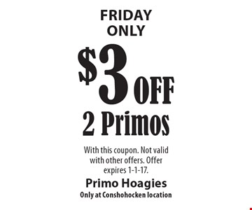 Friday Only. $3 Off 2 Primos. With this coupon. Not valid with other offers. Offer expires 1-1-17.