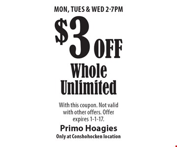 Mon, Tues & Wed 2-7pm. $3 Off Whole Unlimited. With this coupon. Not valid with other offers. Offer expires 1-1-17.