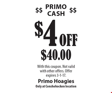 $4 Off $40.00 Primo Cash. With this coupon. Not valid with other offers. Offer expires 3-1-17.
