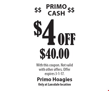 Primo Cash. $4 Off $40.00. With this coupon. Not valid with other offers. Offer expires 3-1-17.