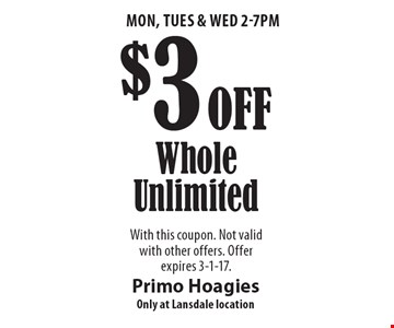 Mon, Tues & Wed 2-7pm. $3 Off Whole Unlimited. With this coupon. Not valid with other offers. Offer expires 3-1-17.