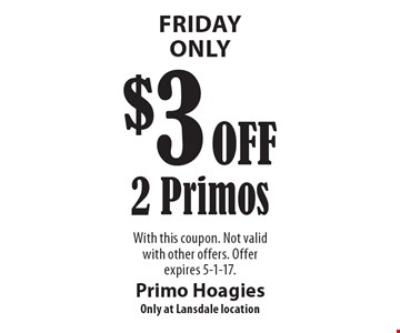Friday Only. $3 Off 2 Primos. With this coupon. Not valid with other offers. Offer expires 5-1-17.
