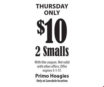 Thursday Only. $10 for 2 Smalls. With this coupon. Not valid with other offers. Offer expires 5-1-17.