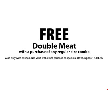 FREE Double Meat with a purchase of any regular size combo. Valid only with coupon. Not valid with other coupons or specials. Offer expires 12-04-16