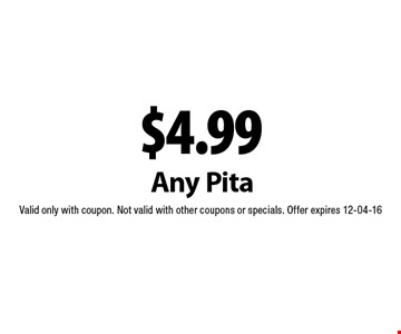 $4.99 Any Pita. Valid only with coupon. Not valid with other coupons or specials. Offer expires 12-04-16