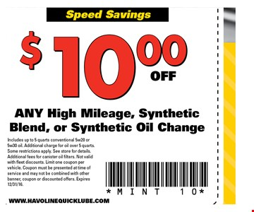 $10 off any high mileage, synthetic blend, or synthetic oil change. Includes up to 5 quarts conventional 5w20 or 5w30 oil. Additional charge for oil over 5 quarts. Some restrictions apply. See store for details. Additional fees for canister oil filters. Not valid with fleet discounts. Limit one coupon per vehicle. Coupon must be presented at time of service and may not be combined with other banner, coupon or discounted offers. Expires 12/31/16. MINT 10