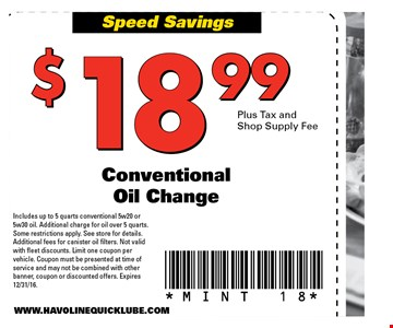 $18.99 plus tax & shop supply fee conventional oil change. Includes up to 5 quarts conventional 5w20 or 5w30 oil. Additional charge for oil over 5 quarts. Some restrictions apply. See store for details. Additional fees for canister oil filters. Not valid with fleet discounts. Limit one coupon per vehicle. Coupon must be presented at time of service and may not be combined with other banner, coupon or discounted offers. Expires 12/31/16 MINT 18