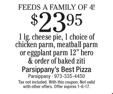 FEEDS A FAMILY OF 4! $23.95 1 lg. cheese pie, 1 choice of chicken parm, meatball parm or eggplant parm 12