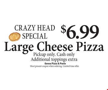 Crazy Head Special $6.99 Large Cheese Pizza. Pickup only. Cash only Additional toppings extra. Must present coupon when ordering. Limited time offer.