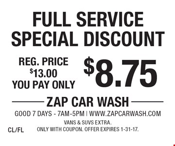 $8.75 Full Service Special Discount. Reg. price $13.00. Vans & SUVs extra. Only with coupon. Offer expires 1-31-17. CL/FL