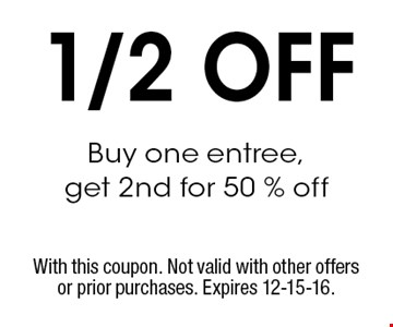 1/2 OFF Buy one entree, get 2nd for 50 % off. With this coupon. Not valid with other offers or prior purchases. Expires 12-15-16.