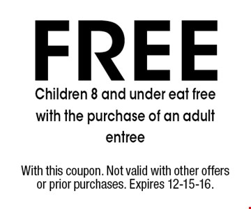 Free Children 8 and under eat free with the purchase of an adult entree. With this coupon. Not valid with other offers or prior purchases. Expires 12-15-16.