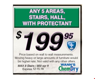 $199.95 ANY 5 AREAS, stairs & hall with protectant. Max 8 stairs/800 sq ftNot valid with other offers.Expires 12-15-16