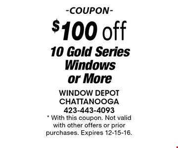 $100 off 10 Gold Series Windows or More. * With this coupon. Not valid with other offers or prior purchases. Expires 12-15-16.