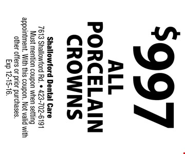 $997 ALL PORCELAIN CROWNS. Shallowford Dental Care 7613 Shallowford Rd. - 423-702-6191 Must mention coupon when setting appointment. With this coupon. Not valid with other offers or prior purchases. Exp 12-15-16.