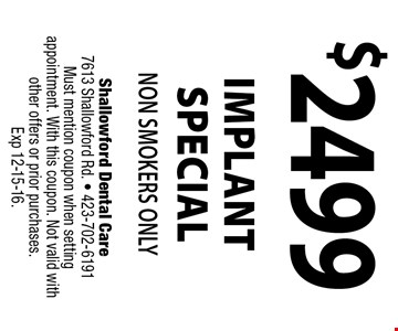 $2499 implant special non smokers only. Shallowford Dental Care 7613 Shallowford Rd. - 423-702-6191 Must mention coupon when setting appointment. With this coupon. Not valid with other offers or prior purchases. Exp 12-15-16.