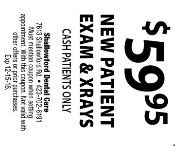 $59.95 NEW PATIENT EXAM & XRAYS Cash Patients Only. Shallowford Dental Care 7613 Shallowford Rd. - 423-702-6191 Must mention coupon when setting appointment. With this coupon. Not valid with other offers or prior purchases. Exp 12-15-16.