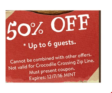 50% off up to 6 guests. cannot be combined with other offers. Not valid for Crocodile Crossing zip line or Python Challenge. Must present coupon. Expire 12/7/16 MINT