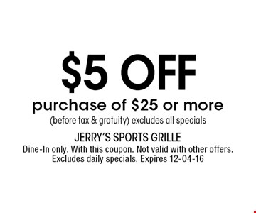 $5 off purchase of $25 or more(before tax & gratuity) excludes all specials. Dine-In only. With this coupon. Not valid with other offers. Excludes daily specials. Expires 12-04-16