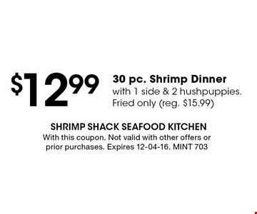 $12.99 30 pc. Shrimp Dinnerwith 1 side & 2 hushpuppies.Fried only (reg. $15.99). With this coupon. Not valid with other offers or prior purchases. Expires 12-04-16. MINT 703