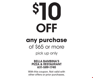 $10OFF any purchase of $65 or more, pick up only. With this coupon. Not valid with other offers or prior purchases.