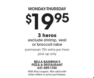 monday-thursday $19.95 3 heros, exclude shrimp, veal or broccoli rabe, parmesan 75¢ extra per hero, pick up only. With this coupon. Not valid with other offers or prior purchases.