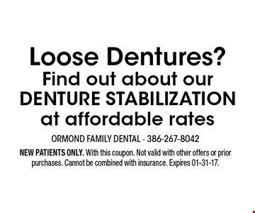 Loose Dentures? Find out about our DENTURE STABILIZATION at affordable rates. NEW PATIENTS ONLY. With this coupon. Not valid with other offers or prior purchases. Cannot be combined with insurance. Expires 01-31-17.