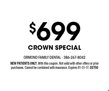 $699 Crown Special. NEW PATIENTS ONLY. With this coupon. Not valid with other offers or prior purchases. Cannot be combined with insurance. Expires 01-31-17. D2750