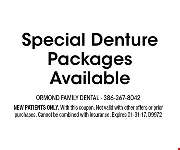 Special Denture Packages Available. NEW PATIENTS ONLY. With this coupon. Not valid with other offers or prior purchases. Cannot be combined with insurance. Expires 01-31-17. D9972