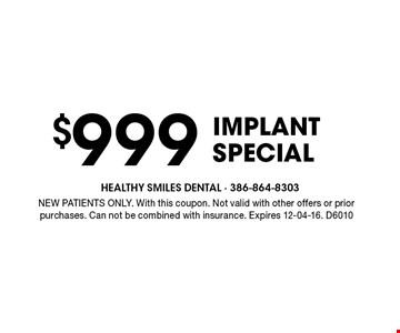 $999 Implant Special. NEW PATIENTS ONLY. With this coupon. Not valid with other offers or prior purchases. Can not be combined with insurance. Expires 12-04-16. D6010