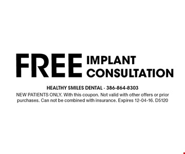 FREE Implant Consultation. NEW PATIENTS ONLY. With this coupon. Not valid with other offers or prior purchases. Can not be combined with insurance. Expires 12-04-16. D5120