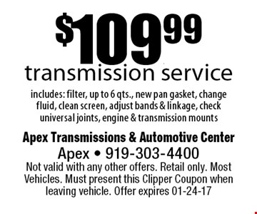 $109.99transmission serviceincludes: filter, up to 6 qts., new pan gasket, change fluid, clean screen, adjust bands & linkage, check universal joints, engine & transmission mounts. Apex Transmissions & Automotive CenterApex - 919-303-4400 Not valid with any other offers. Retail only. Most Vehicles. Must present this Clipper Coupon when leaving vehicle. Offer expires 01-24-17
