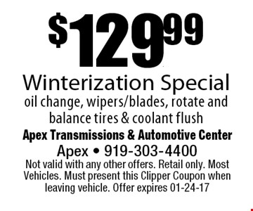 $129.99Winterization Specialoil change, wipers/blades, rotate and balance tires & coolant flush. Apex Transmissions & Automotive CenterApex - 919-303-4400 Not valid with any other offers. Retail only. Most Vehicles. Must present this Clipper Coupon when leaving vehicle. Offer expires 01-24-17