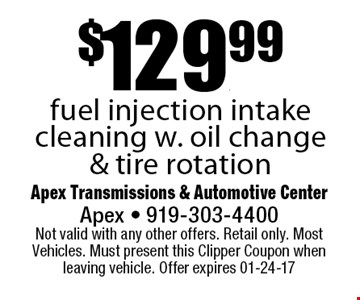 $129.99fuel injection intake cleaning w. oil change & tire rotation. Apex Transmissions & Automotive CenterApex - 919-303-4400 Not valid with any other offers. Retail only. Most Vehicles. Must present this Clipper Coupon when leaving vehicle. Offer expires 01-24-17