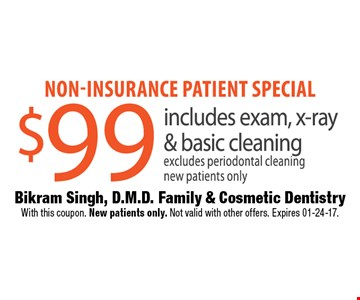 Non-insurance patient special $99 includes exam, x-ray & basic cleaning excludes periodontal cleaningnew patients only. Bikram Singh, D.M.D. Family & Cosmetic DentistryWith this coupon. New patients only. Not valid with other offers. Expires 01-24-17.