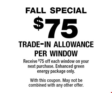 fall special$75 trade-in allowance per windowReceive $75 off each window on your next purchase. Enhanced green energy package only.. With this coupon. May not be combined with any other offer.