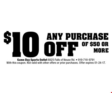 $10 off any purchaseof $50 ormore. Game Day Sports Outlet 6625 Falls of Neuse Rd. - 919-710-9791With this coupon. Not valid with other offers or prior purchases. Offer expires 01-24-17.