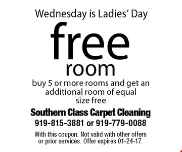 Wednesday is Ladies' Dayfree room buy 5 or more rooms and get an additional room of equal size free. With this coupon. Not valid with other offersor prior services. Offer expires 01-24-17.
