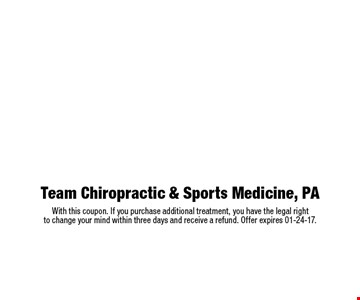 $49 complete chiropractic examination $525 value includes consultation, examination, any necessary x-rays and report of findings with adjustment. Team Chiropractic & Sports Medicine, PAWith this coupon. If you purchase additional treatment, you have the legal right to change your mind within three days and receive a refund. Offer expires 01-24-17.