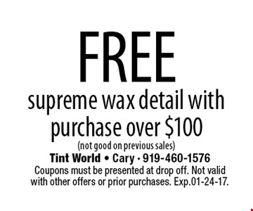 FREEsupreme wax detail with purchase over $100(not good on previous sales). Tint World - Cary - 919-460-1576Coupons must be presented at drop off. Not valid with other offers or prior purchases. Exp.01-24-17.