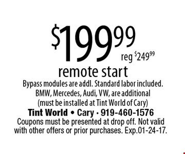 $199.99remote startBypass modules are addl. Standard labor included.BMW, Mercedes, Audi, VW, are additional(must be installed at Tint World of Cary)reg $249.99 . Tint World - Cary - 919-460-1576Coupons must be presented at drop off. Not valid with other offers or prior purchases. Exp.01-24-17.