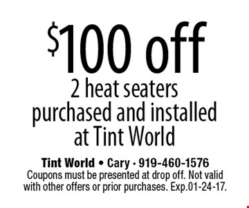 $100 off2 heat seaters purchased and installed at Tint World. Tint World - Cary - 919-460-1576Coupons must be presented at drop off. Not valid with other offers or prior purchases. Exp.01-24-17.