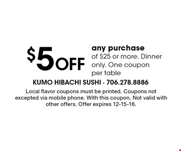 $5 Off any purchase of $25 or more. Dinner only. One coupon per table. Local flavor coupons must be printed. Coupons not excepted via mobile phone. With this coupon. Not valid with other offers. Offer expires 12-15-16.