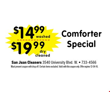 $14.99 Comforter Special. San Juan Cleaners 3540 University Blvd. W. - 733-4566 Must present coupon with drop off. Certain items excluded. Valid with this coupon only. Offer expires 12-04-16.