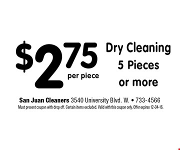 $2.75 Dry Cleaning 5 Pieces or more. San Juan Cleaners 3540 University Blvd. W. - 733-4566 Must present coupon with drop off. Certain items excluded. Valid with this coupon only. Offer expires 12-04-16.