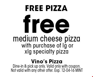 free medium cheese pizza with purchase of lg or xlg specialty pizza. Vino's Pizza Dine-in & pick up only. Valid only with coupon. Not valid with any other offer. Exp. 12-04-16 MINT