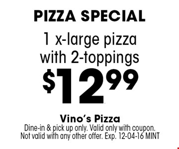 1 x-large pizza with 2-toppings $12.99. Vino's Pizza Dine-in & pick up only. Valid only with coupon. Not valid with any other offer. Exp. 12-04-16 MINT
