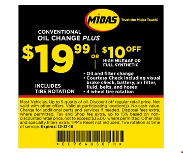 $19.99 or $10 off High Mileage or Full Synthetic CONVENTIONAL OIL CHANGE PLUS- Oil and filter change- Courtesy Check including visual brake check, battery, air filter, fluid, belts, and hoses- 4 wheel tire rotationINCLUDES TIRE ROTATION. Most Vehicles. Up to 5 quarts of oil. Discount off regular retail price. Not valid with other offers. Valid at participating location(s). No cash value. Charge for additional parts and services if needed. Disposal fees extra, where permitted. Tax and Shop fee extra, up to 15% based on nondiscounted retail price, not to exceed $35.00, where permitted. Other oils and specialty fi lters extra. TPMS Reset not included. Tire rotation at time of service. Expires: 12-31-16